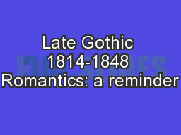 Late Gothic 1814-1848 Romantics: a reminder