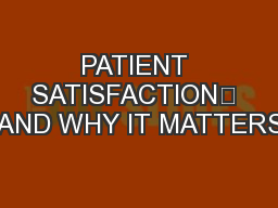 PATIENT SATISFACTION	 AND WHY IT MATTERS