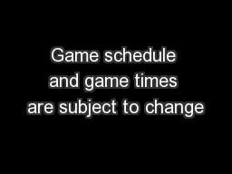 Game schedule and game times are subject to change
