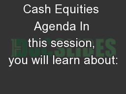 Cash Equities Agenda In this session, you will learn about: