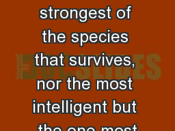 """"""" It is not the strongest of the species that survives, nor the most intelligent but the one most"""