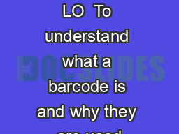 Barcodes – LO  To understand what a barcode is and why they are used