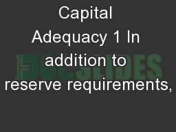 Capital Adequacy 1 In addition to reserve requirements,