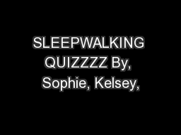 SLEEPWALKING QUIZZZZ By, Sophie, Kelsey,