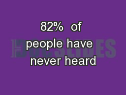 82%  of people have  never heard