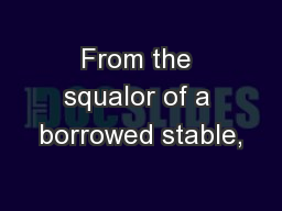 From the squalor of a borrowed stable,