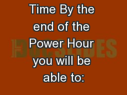 Plan your Time By the end of the Power Hour you will be able to: