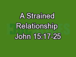 A Strained Relationship John 15:17-25