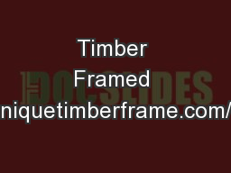Timber Framed Buildings http://www.uniquetimberframe.com/whytimberframe.htm#