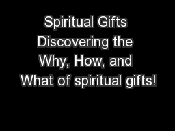 Spiritual Gifts Discovering the Why, How, and What of spiritual gifts!
