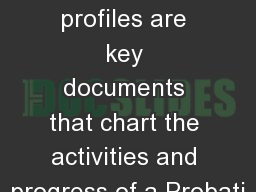 On-Line Profiles The profiles are key documents that chart the activities and progress of a Probati