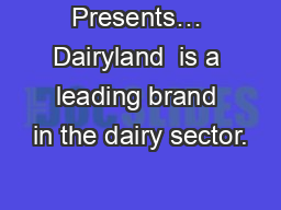 Presents… Dairyland  is a leading brand in the dairy sector.