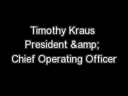 Timothy Kraus President & Chief Operating Officer