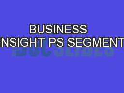 BUSINESS  INSIGHT PS SEGMENT