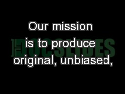 Our mission is to produce original, unbiased,