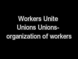 Workers Unite Unions Unions- organization of workers