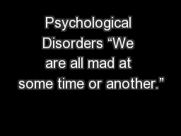 "Psychological Disorders ""We are all mad at some time or another."""