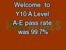 Welcome  to Y10 A Level A-E pass rate was 99.7%