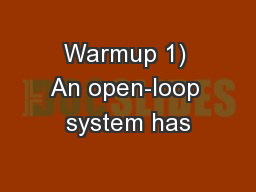Warmup 1) An open-loop system has