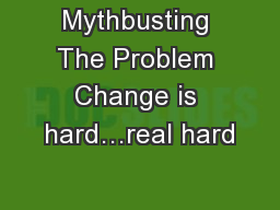 Mythbusting The Problem Change is hard…real hard