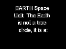 EARTH Space Unit  The Earth is not a true circle, it is a: