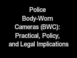 Police Body-Worn Cameras (BWC): Practical, Policy, and Legal Implications