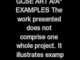 GCSE ART A/A* EXAMPLES The work presented does not comprise one whole project. It illustrates examp