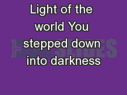Light of the world You stepped down into darkness PowerPoint PPT Presentation