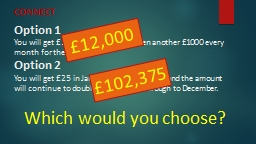 Option 1 You will get £1000 in January, and then another £1000 every month for the year.