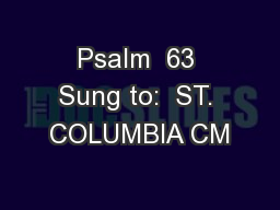 Psalm  63 Sung to:  ST. COLUMBIA CM