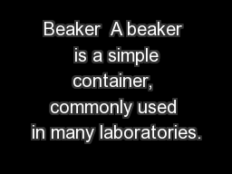 Beaker  A beaker  is a simple container, commonly used in many laboratories.