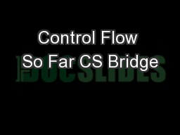 Control Flow So Far CS Bridge