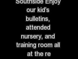 Welcome to Southside Enjoy our kid�s bulletins, attended nursery, and training room all at the re