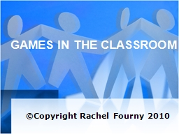 GAMES IN THE CLASSROOM ©Copyright Rachel Fourny 2010