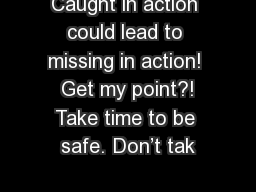 Caught in action could lead to missing in action!  Get my point?! Take time to be safe. Don't tak