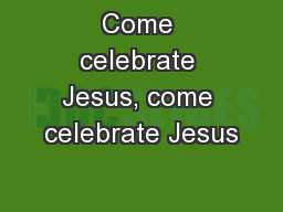 Come celebrate Jesus, come celebrate Jesus PowerPoint PPT Presentation
