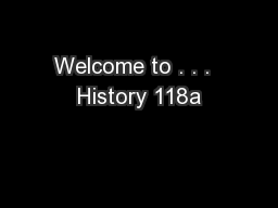 Welcome to . . .  History 118a