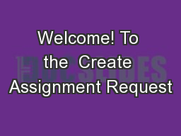 Welcome! To the  Create Assignment Request PowerPoint PPT Presentation
