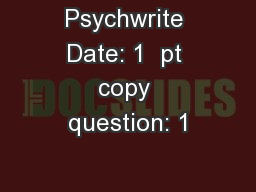 Psychwrite Date: 1  pt copy question: 1