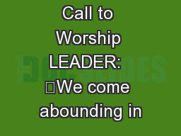 PRELUDE Call to Worship LEADER:  	We come abounding in