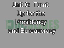 Unit 6:  Turnt  Up for the Presidency and Bureaucracy