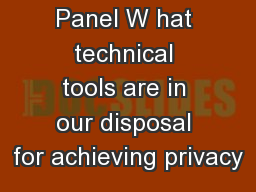 Technology Panel W hat technical tools are in our disposal for achieving privacy
