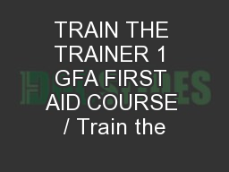 TRAIN THE TRAINER 1 GFA FIRST AID COURSE / Train the