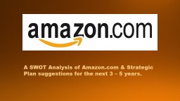 A SWOT Analysis of Amazon.com & Strategic Plan suggestions for the next 3 – 5 years. PowerPoint PPT Presentation