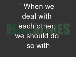 """ When we deal with each other, we should do so with"