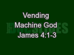 Vending Machine God James 4:1-3