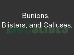 Bunions, Blisters, and Calluses.