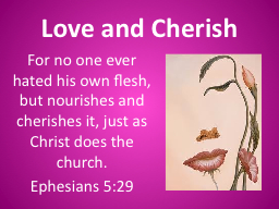 Love and Cherish For no one ever hated his own flesh, but nourishes and cherishes it, just as Chris
