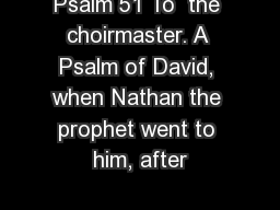 Psalm 51 To  the choirmaster. A Psalm of David, when Nathan the prophet went to him, after