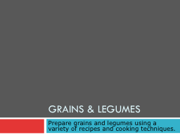 Grains & Legumes Prepare grains and legumes using a variety of recipes and cooking